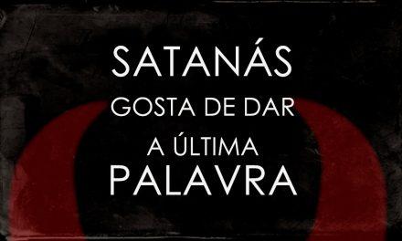 Satanás Gosta de Sempre Dar a Última Palavra